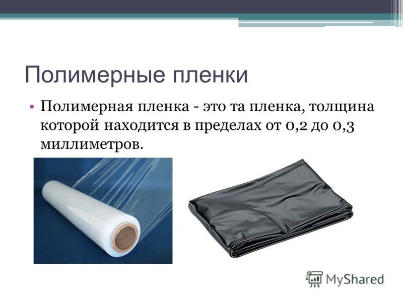 Полимерные пленки Полимерная пленка - это та пленка, толщина которой находится в пределах от 0,2 до 0,3 миллиметров.