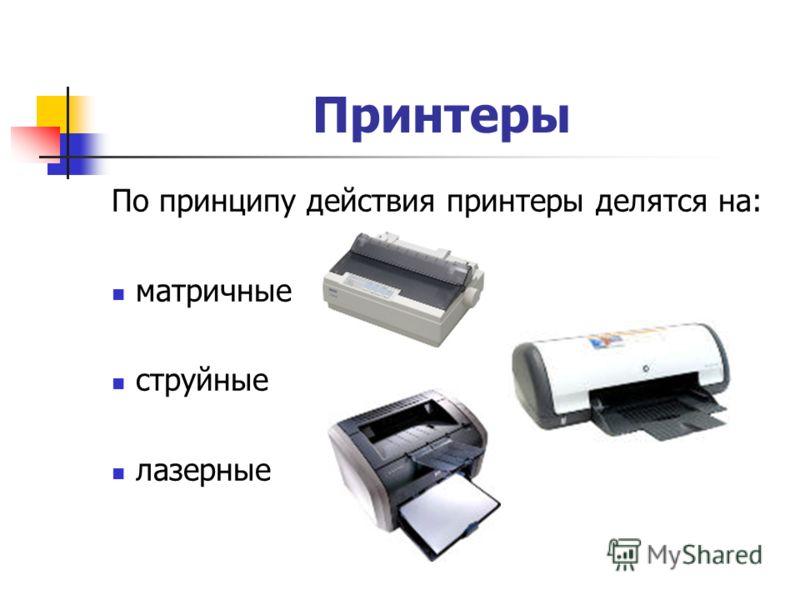 По принципу действия принтеры делятся на: матричные струйные лазерные Принтеры
