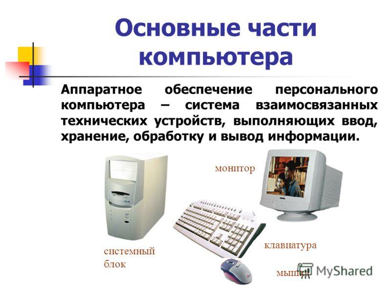 Основные части компьютера системный блок клавиатура монитор мышка Аппаратное обеспечение персонального компьютера – система взаимосвязанных технических устройств, выполняющих ввод, хранение, обработку и вывод информации.