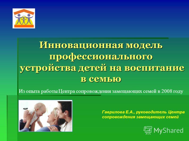 Инновационная модель профессионального устройства детей на воспитание в семью Гаврилова Е.А., руководитель Центра сопровождения замещающих семей Из опыта работы Центра сопровождения замещающих семей в 2008 году