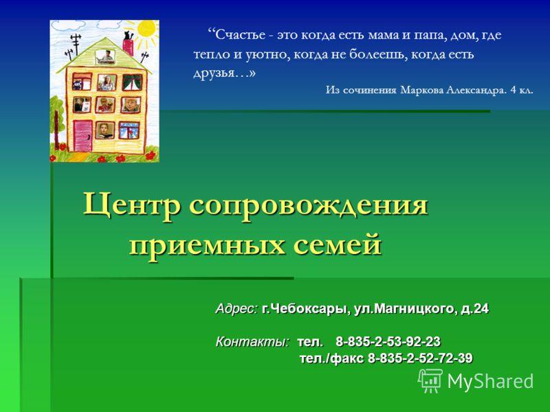 Центр сопровождения приемных семей Адрес: г.Чебоксары, ул.Магницкого, д.24 Контакты: тел. 8-835-2-53-92-23 тел./факс 8-835-2-52-72-39 тел./факс 8-835-2-52-72-39 Счастье - это когда есть мама и папа, дом, где тепло и уютно, когда не болеешь, когда ест
