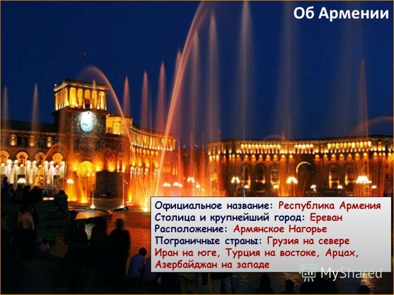 Об Армении Официальное название: Республика Армения Столица и крупнейший город: Ереван Расположение: Армянское Нагорье Пограничные страны: Грузия на севере Иран на юге, Турция на востоке, Арцах, Азербайджан на западе