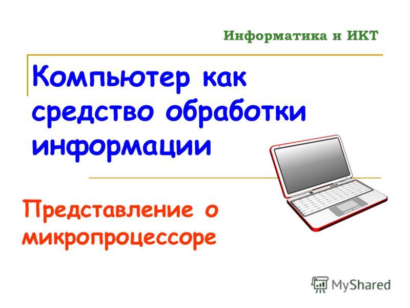 Компьютер как средство обработки информации Представление о микропроцессоре Информатика и ИКТ