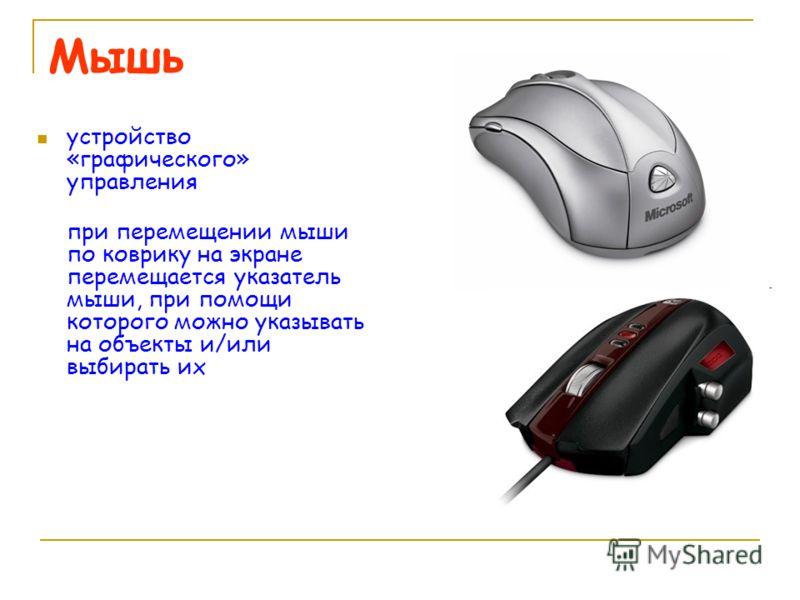 Мышь устройство «графического» управления при перемещении мыши по коврику на экране перемещается указатель мыши, при помощи которого можно указывать на объекты и/или выбирать их