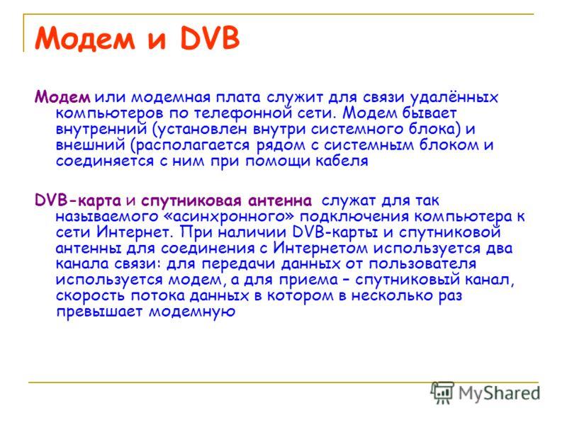 Модем и DVB Модем или модемная плата служит для связи удалённых компьютеров по телефонной сети. Модем бывает внутренний (установлен внутри системного блока) и внешний (располагается рядом с системным блоком и соединяется с ним при помощи кабеля DVB-к