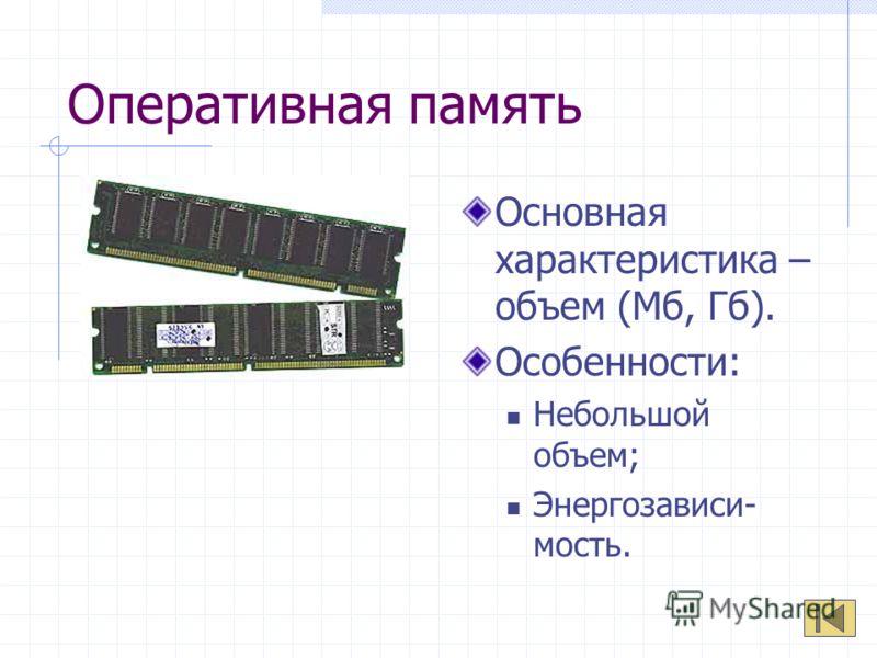 Оперативная память Основная характеристика – объем (Мб, Гб). Особенности: Небольшой объем; Энергозависи- мость.