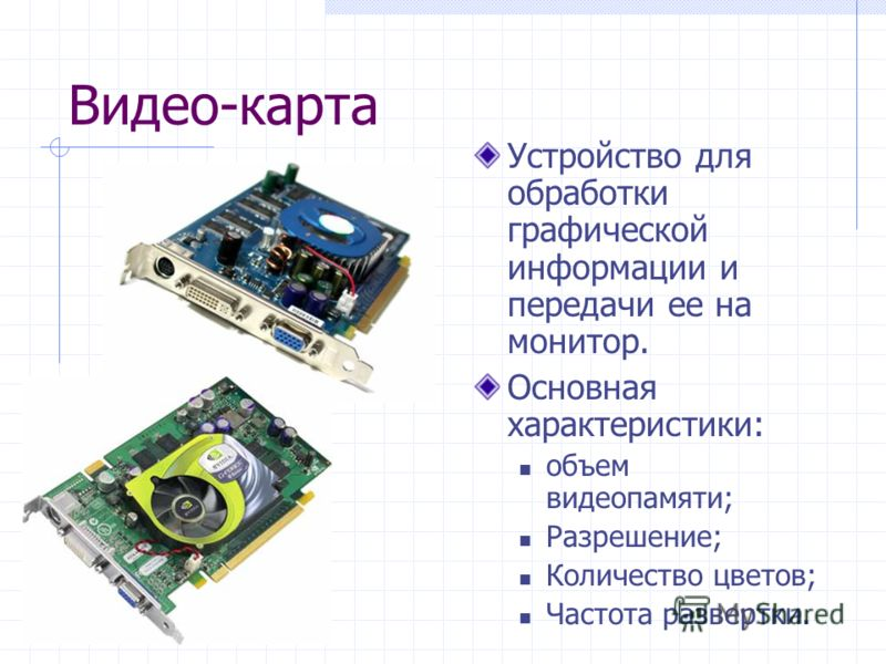 Видео-карта Устройство для обработки графической информации и передачи ее на монитор. Основная характеристики: объем видеопамяти; Разрешение; Количество цветов; Частота развертки.