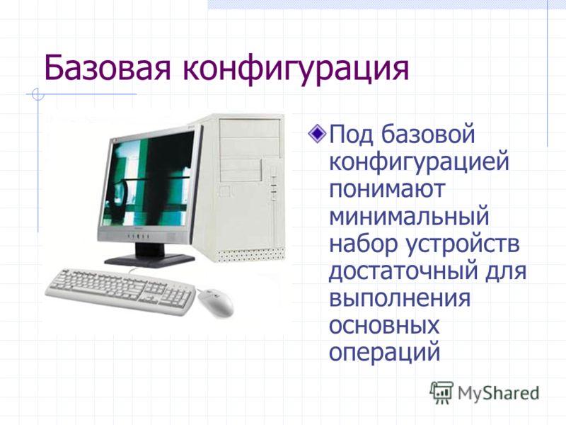 Базовая конфигурация Под базовой конфигурацией понимают минимальный набор устройств достаточный для выполнения основных операций