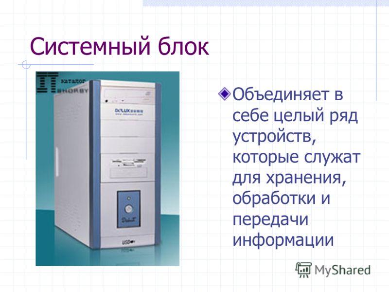 Системный блок Объединяет в себе целый ряд устройств, которые служат для хранения, обработки и передачи информации
