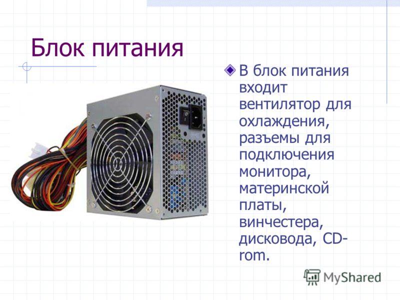 Блок питания В блок питания входит вентилятор для охлаждения, разъемы для подключения монитора, материнской платы, винчестера, дисковода, CD- rom.
