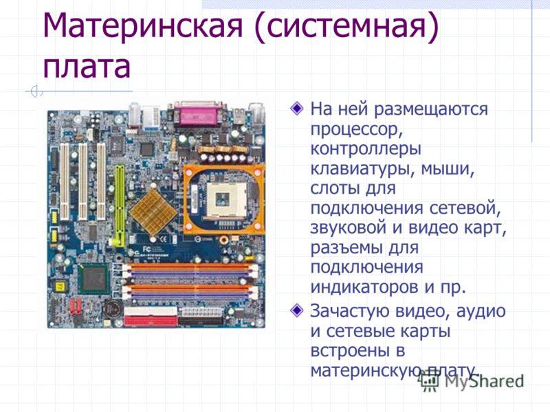 Материнская (системная) плата На ней размещаются процессор, контроллеры клавиатуры, мыши, слоты для подключения сетевой, звуковой и видео карт, разъемы для подключения индикаторов и пр. Зачастую видео, аудио и сетевые карты встроены в материнскую пла
