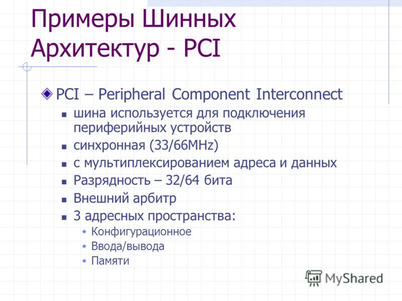 Примеры Шинных Архитектур - PCI PCI – Peripheral Component Interconnect шина используется для подключения периферийных устройств синхронная (33/66MHz) с мультиплексированием адреса и данных Разрядность – 32/64 бита Внешний арбитр 3 адресных пространс
