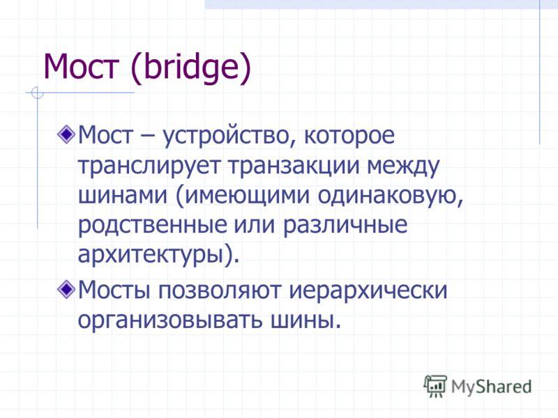 Мост (bridge) Мост – устройство, которое транслирует транзакции между шинами (имеющими одинаковую, родственные или различные архитектуры). Мосты позволяют иерархически организовывать шины.