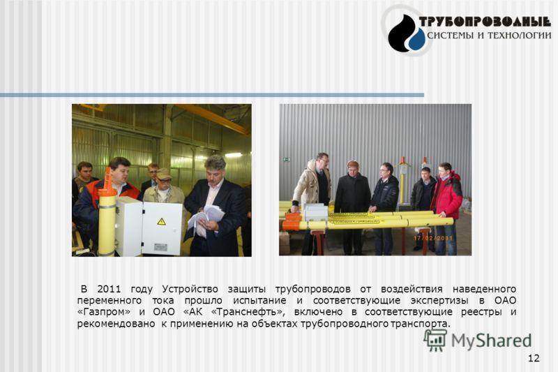 12 В 2011 году Устройство защиты трубопроводов от воздействия наведенного переменного тока прошло испытание и соответствующие экспертизы в ОАО «Газпром» и ОАО «АК «Транснефть», включено в соответствующие реестры и рекомендовано к применению на объект