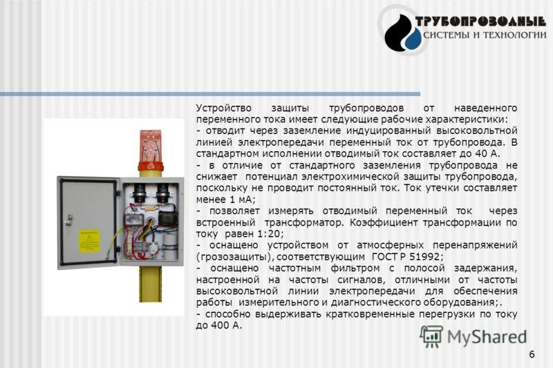 6 Устройство защиты трубопроводов от наведенного переменного тока имеет следующие рабочие характеристики: - отводит через заземление индуцированный высоковольтной линией электропередачи переменный ток от трубопровода. В стандартном исполнении отводим