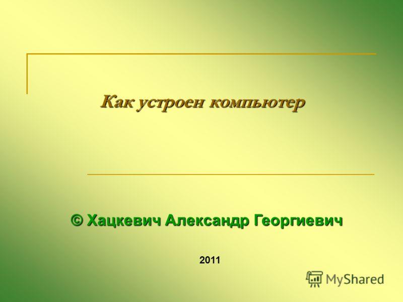 Как устроен компьютер © Хацкевич Александр Георгиевич 2011