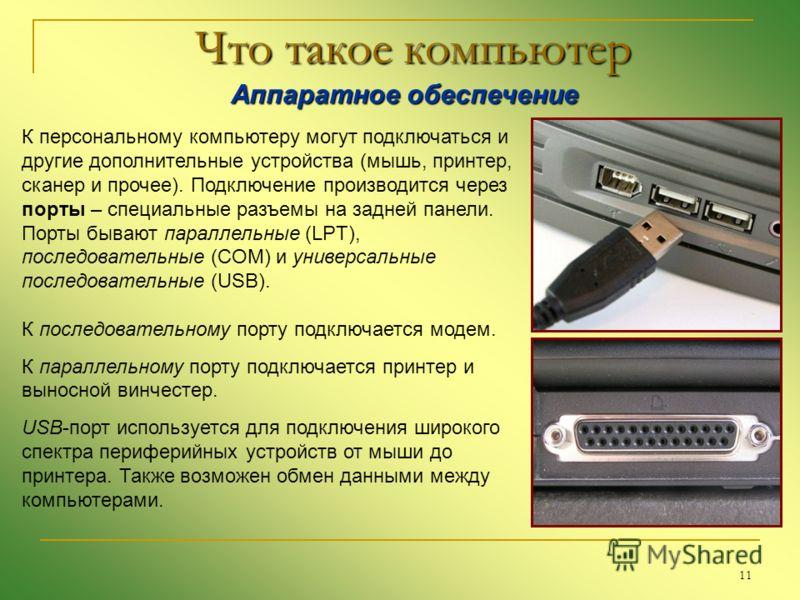 11 Что такое компьютер Аппаратное обеспечение Аппаратное обеспечение К персональному компьютеру могут подключаться и другие дополнительные устройства (мышь, принтер, сканер и прочее). Подключение производится через порты – специальные разъемы на задн