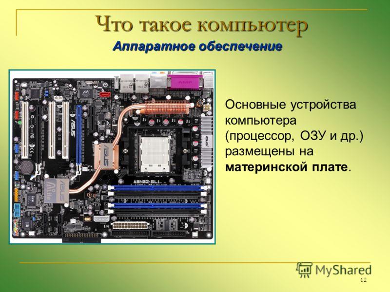 12 Что такое компьютер Аппаратное обеспечение Аппаратное обеспечение Основные устройства компьютера (процессор, ОЗУ и др.) размещены на материнской плате.