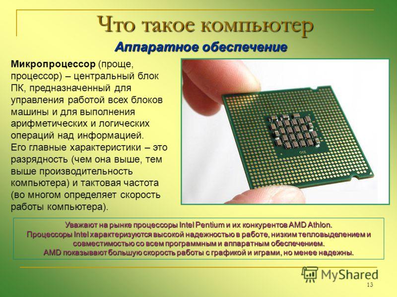 13 Что такое компьютер Аппаратное обеспечение Аппаратное обеспечение Микропроцессор (проще, процессор) – центральный блок ПК, предназначенный для управления работой всех блоков машины и для выполнения арифметических и логических операций над информац