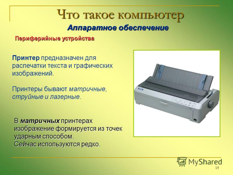 19 Что такое компьютер Аппаратное обеспечение Аппаратное обеспечение Периферийные устройства Принтер предназначен для распечатки текста и графических изображений. Принтеры бывают матричные, струйные и лазерные. В матричных принтерах изображение форми