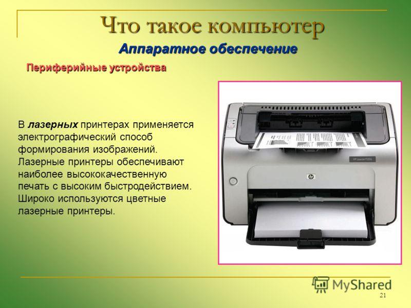 21 Что такое компьютер Аппаратное обеспечение Аппаратное обеспечение Периферийные устройства В лазерных принтерах применяется электрографический способ формирования изображений. Лазерные принтеры обеспечивают наиболее высококачественную печать с высо