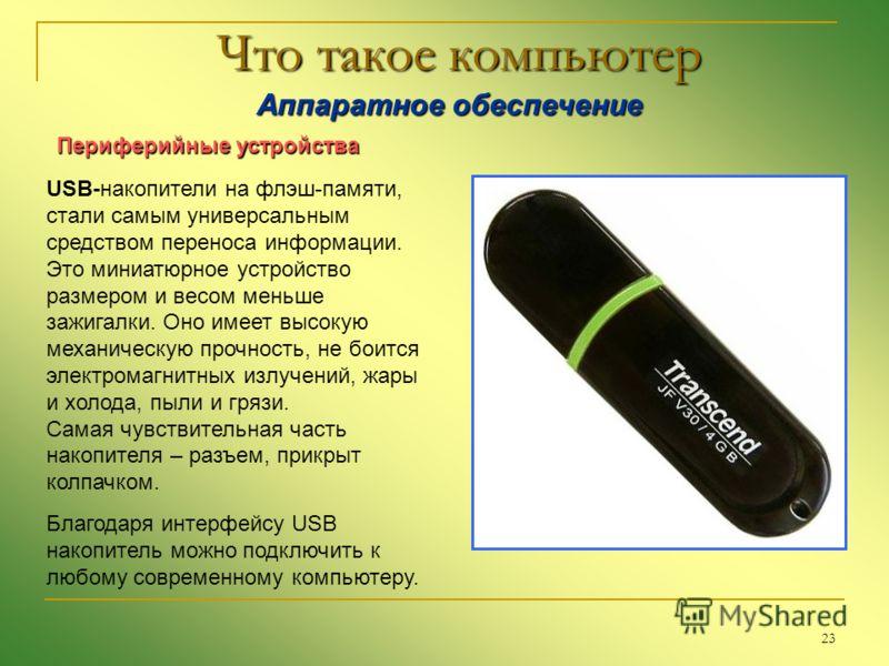 23 Что такое компьютер Аппаратное обеспечение Аппаратное обеспечение Периферийные устройства USB-накопители на флэш-памяти, стали самым универсальным средством переноса информации. Это миниатюрное устройство размером и весом меньше зажигалки. Оно име