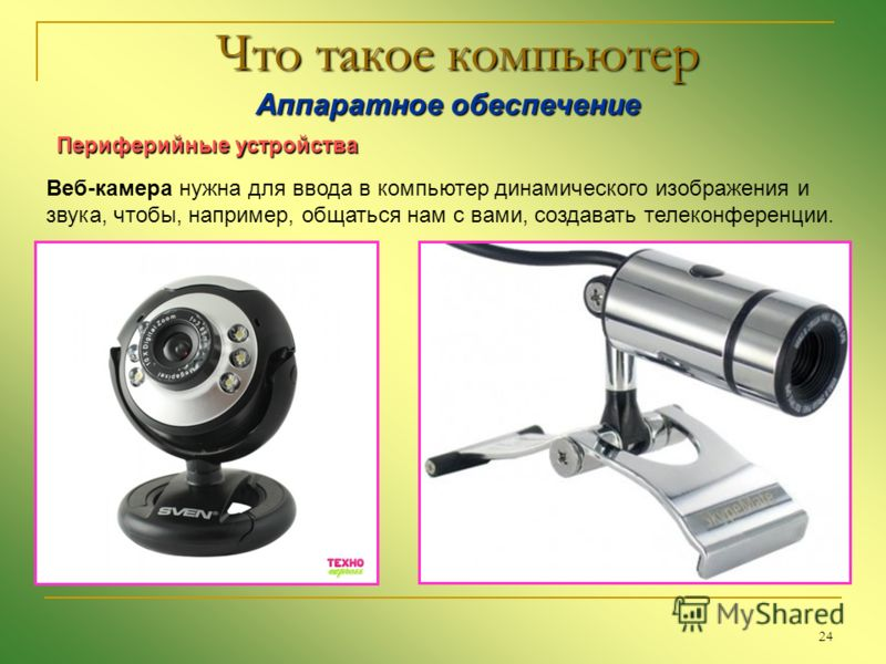 24 Что такое компьютер Аппаратное обеспечение Аппаратное обеспечение Периферийные устройства Веб-камера нужна для ввода в компьютер динамического изображения и звука, чтобы, например, общаться нам с вами, создавать телеконференции.