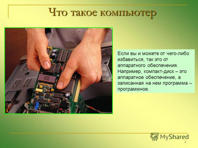 3 Что такое компьютер Если вы и можете от чего-либо избавиться, так это от аппаратного обеспечения. Например, компакт-диск – это аппаратное обеспечение, а записанная на нем программа – программное.