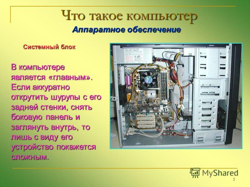 5 Что такое компьютер Аппаратное обеспечение Аппаратное обеспечение В компьютере является «главным». Если аккуратно открутить шурупы с его задней стенки, снять боковую панель и заглянуть внутрь, то лишь с виду его устройство покажется сложным. Систем