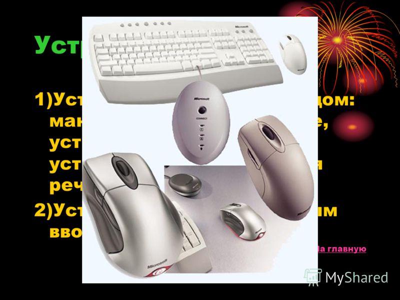 Устройства ввода 1)Устройства с прямым вводом: манипуляторы, сенсорные, устройства сканирования, устройства распознавания речи. 2)Устройства с клавиатурным вводом. На главную