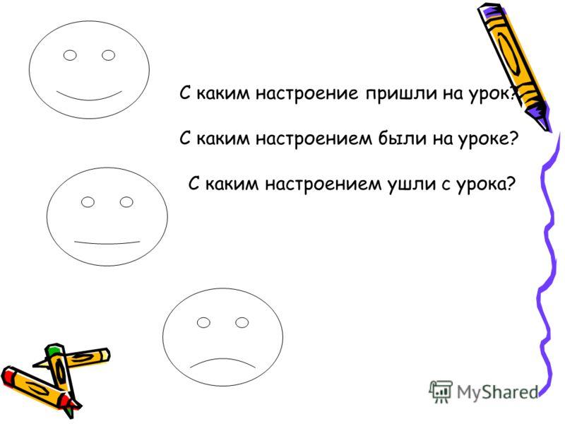 С каким настроение пришли на урок? С каким настроением были на уроке? С каким настроением ушли с урока?