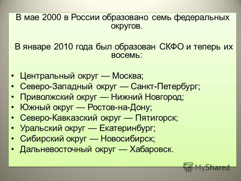 В мае 2000 в России образовано семь федеральных округов. В январе 2010 года был образован СКФО и теперь их восемь: Центральный округ Москва; Северо-Западный округ Санкт-Петербург; Приволжский округ Нижний Новгород; Южный округ Ростов-на-Дону; Северо-