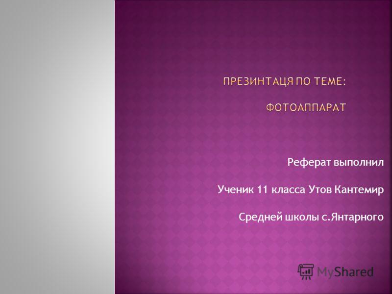 Реферат выполнил Ученик 11 класса Утов Кантемир Средней школы с.Янтарного