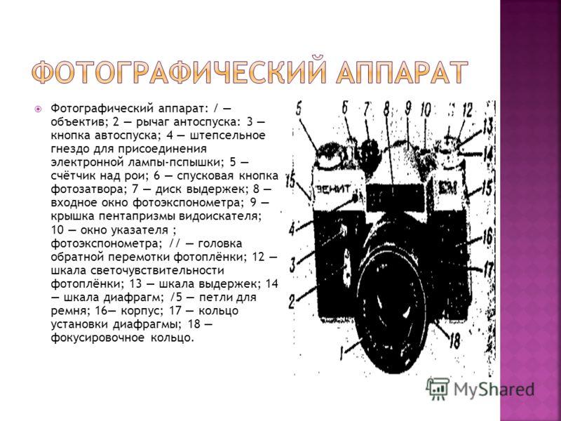 Фотографический аппарат: / объектив; 2 рычаг антоспуска: 3 кнопка автоспуска; 4 штепсельное гнездо для присоединения электронной лампы-пспышки; 5 счётчик над рои; 6 спусковая кнопка фотозатвора; 7 диск выдержек; 8 входное окно фотоэкспонометра; 9 кры