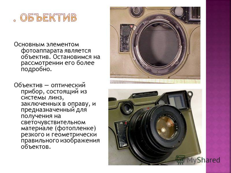 Основным элементом фотоаппарата является объектив. Остановимся на рассмотрении его более подробно. Объектив оптический прибор, состоящий из системы линз, заключенных в оправу, и предназначенный для получения на светочувствительном материале (фотоплен