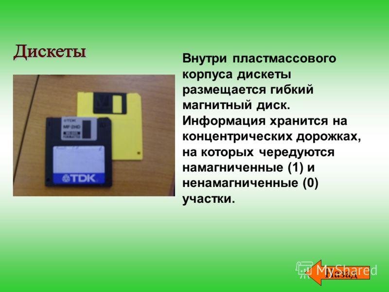 Внутри пластмассового корпуса дискеты размещается гибкий магнитный диск. Информация хранится на концентрических дорожках, на которых чередуются намагниченные (1) и ненамагниченные (0) участки. Назад