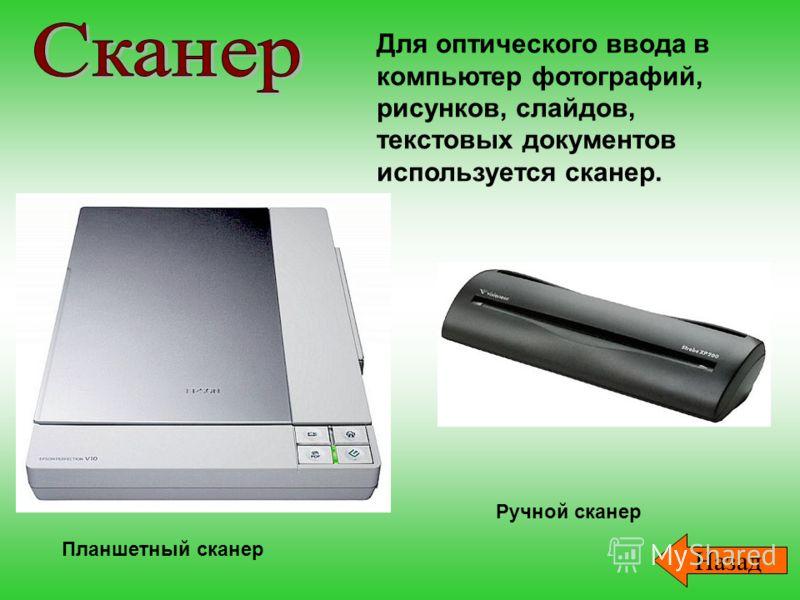 Для оптического ввода в компьютер фотографий, рисунков, слайдов, текстовых документов используется сканер. Планшетный сканер Ручной сканер Назад