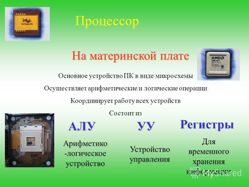 Процессор На материнской плате Основное устройство ПК в виде микросхемы Осуществляет арифметические и логические операции Координирует работу всех устройств Состоит из АЛУ Регистры УУ Арифметико -логическое устройство Устройство управления Для времен