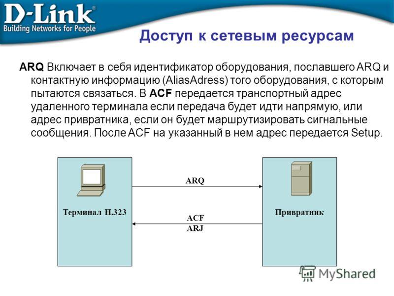 Терминал Н.323 Привратник ARQ ACF ARJ ARQ Включает в себя идентификатор оборудования, пославшего ARQ и контактную информацию (AliasAdress) того оборудования, с которым пытаются связаться. В ACF передается транспортный адрес удаленного терминала если