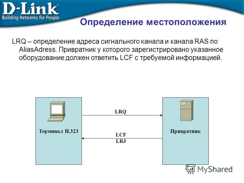 Терминал Н.323 Привратник LRQ LCF LRJ LRQ – определение адреса сигнального канала и канала RAS по AliasAdress. Привратник у которого зарегистрировано указанное оборудование должен ответить LCF с требуемой информацией. Определение местоположения