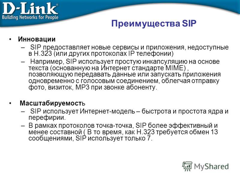 Инновации – SIP предоставляет новые сервисы и приложения, недоступные в H.323 (или других протоколах IP телефонии) – Например, SIP использует простую инкапсуляцию на основе текста (основанную на Интернет стандарте MIME), позволяющую передавать данные