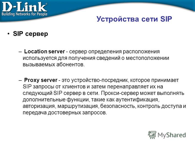 Устройства сети SIP SIP сервер – Location server - сервер определения расположения используется для получения сведений о местоположении вызываемых абонентов. – Proxy server - это устройство-посредник, которое принимает SIP запросы от клиентов и затем
