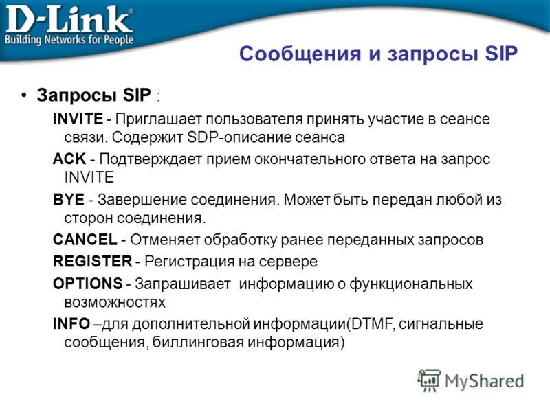 Сообщения и запросы SIP Запросы SIP : INVITE - Приглашает пользователя принять участие в сеансе связи. Содержит SDP-описание сеанса ACK - Подтверждает прием окончательного ответа на запрос INVITE BYE - Завершение соединения. Может быть передан любой