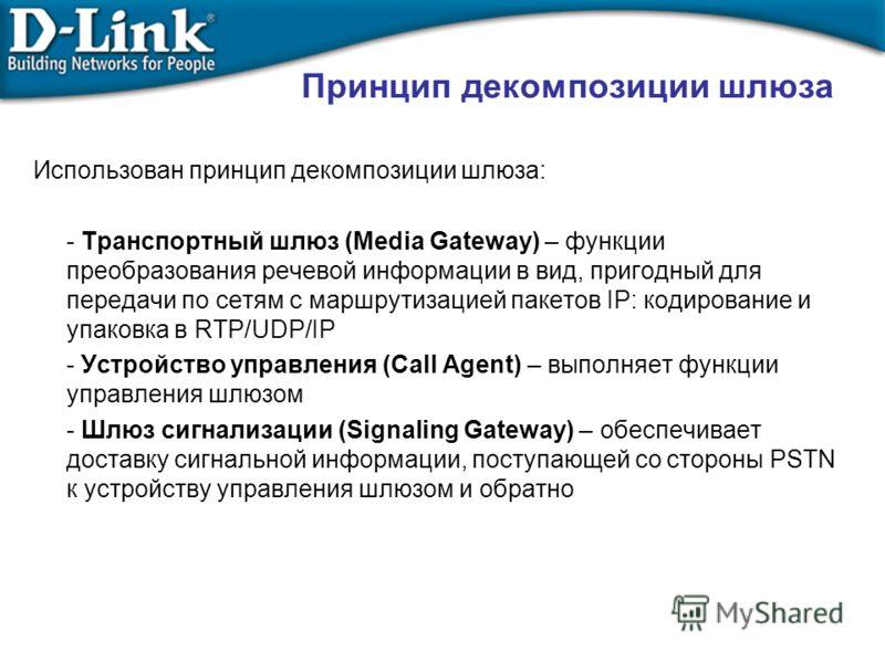 Использован принцип декомпозиции шлюза: - Транспортный шлюз (Media Gateway) – функции преобразования речевой информации в вид, пригодный для передачи по сетям с маршрутизацией пакетов IP: кодирование и упаковка в RTP/UDP/IP - Устройство управления (C