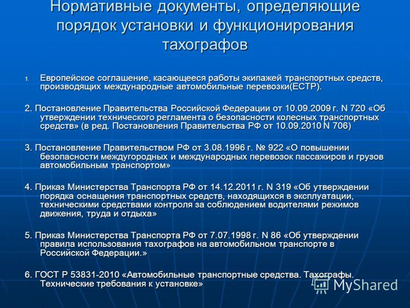 Нормативные документы, определяющие порядок установки и функционирования тахографов 1. Европейское соглашение, касающееся работы экипажей транспортных средств, производящих международные автомобильные перевозки(ЕСТР). 2. Постановление Правительства Р