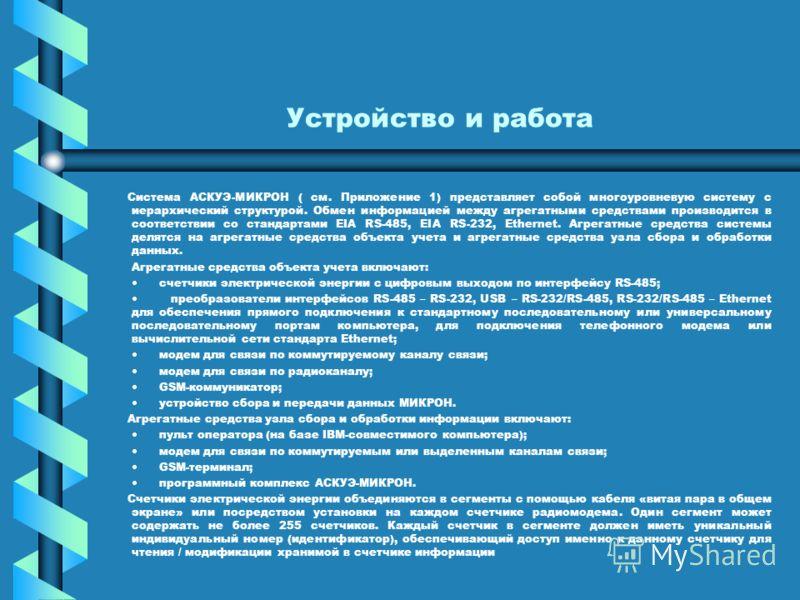 Устройство и работа Система АСКУЭ-МИКРОН ( см. Приложение 1) представляет собой многоуровневую систему с иерархический структурой. Обмен информацией между агрегатными средствами производится в соответствии со стандартами EIA RS-485, EIA RS-232, Ether