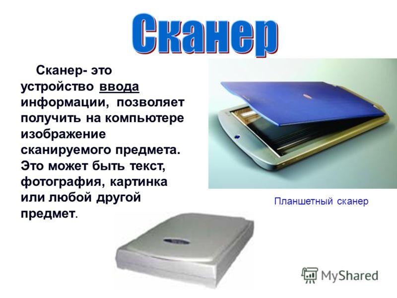 Сканер- это устройство ввода информации, позволяет получить на компьютере изображение сканируемого предмета. Это может быть текст, фотография, картинка или любой другой предмет. Планшетный сканер
