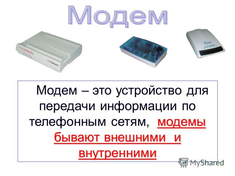 модемы бывают внешними и внутренними Модем – это устройство для передачи информации по телефонным сетям, модемы бывают внешними и внутренними