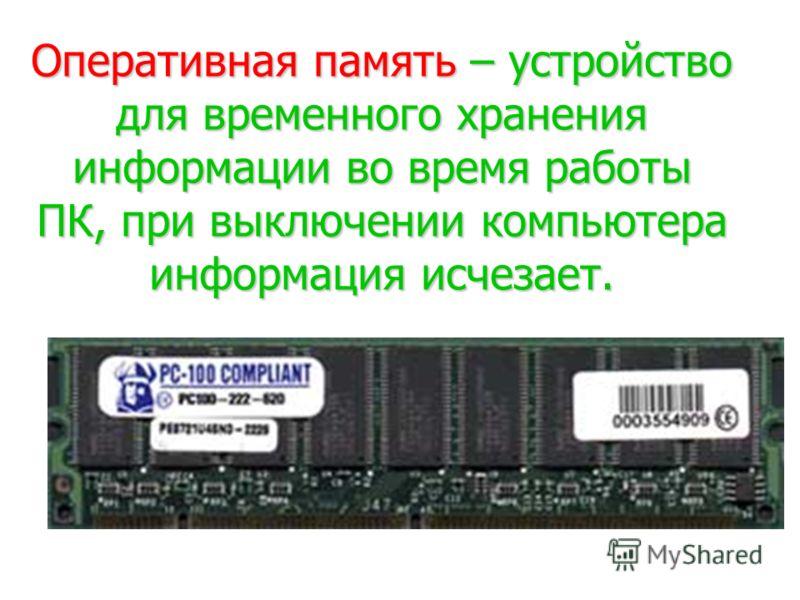 Оперативная память – устройство для временного хранения информации во время работы ПК, при выключении компьютера информация исчезает.