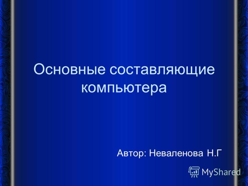 Основные составляющие компьютера Автор: Неваленова Н.Г